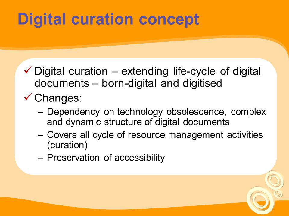Digital curation concept Digital curation – extending life-cycle of digital documents – born-digital and digitised Changes: –Dependency on technology
