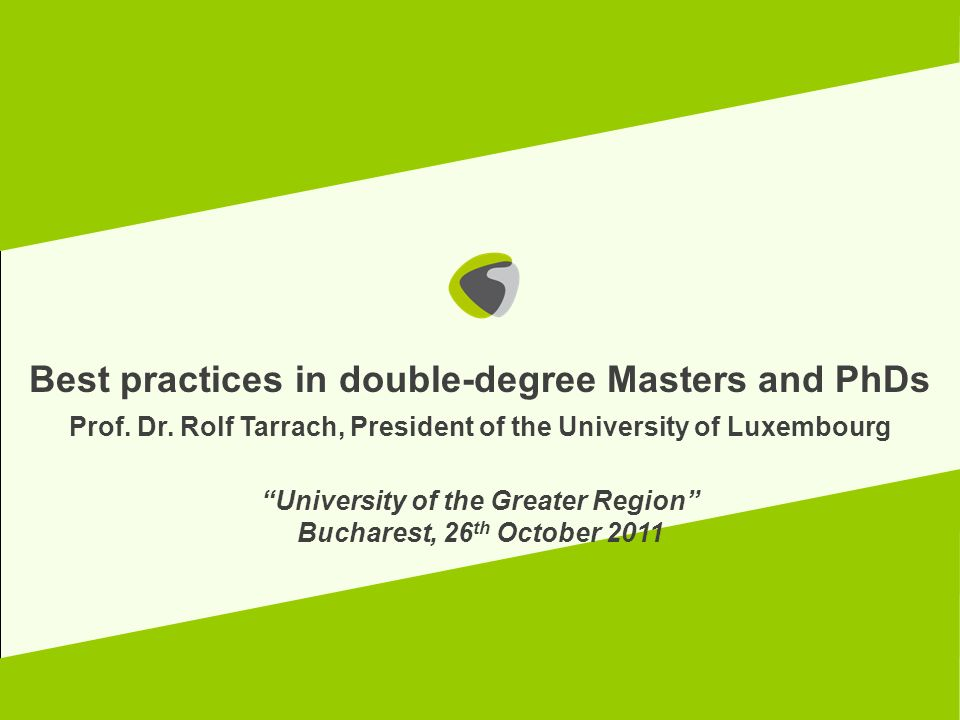 Best practices in double-degree Masters and PhDs Prof. Dr. Rolf Tarrach, President of the University of Luxembourg University of the Greater Region Bu