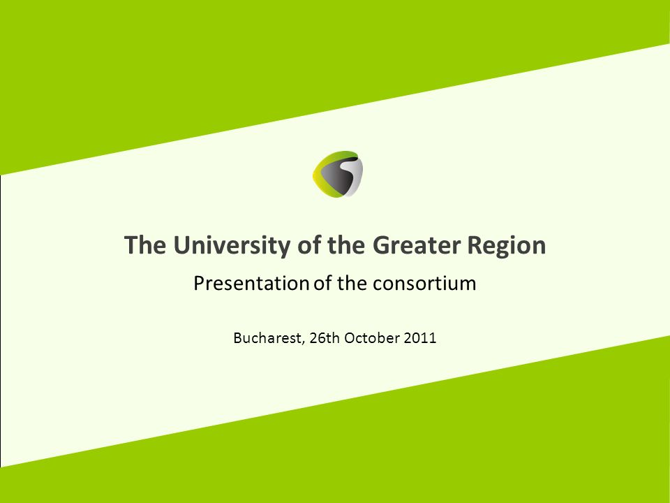 The University of the Greater Region Presentation of the consortium Bucharest, 26th October 2011