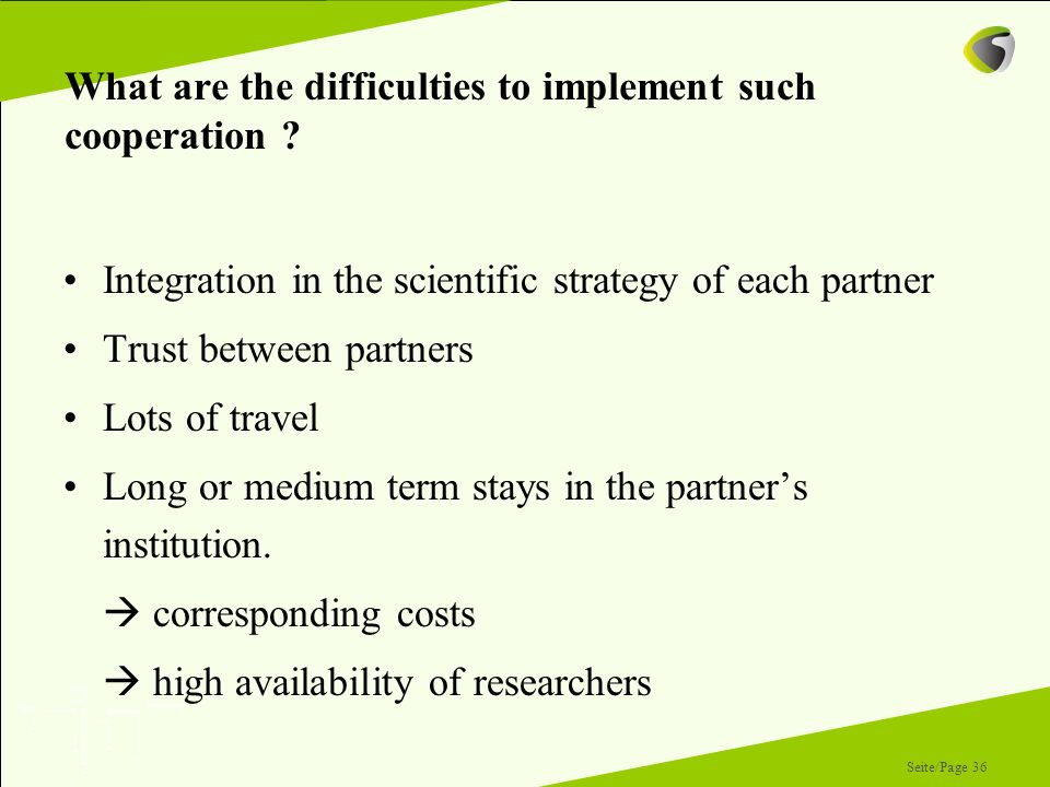 Seite/Page 36 What are the difficulties to implement such cooperation ? Integration in the scientific strategy of each partner Trust between partners