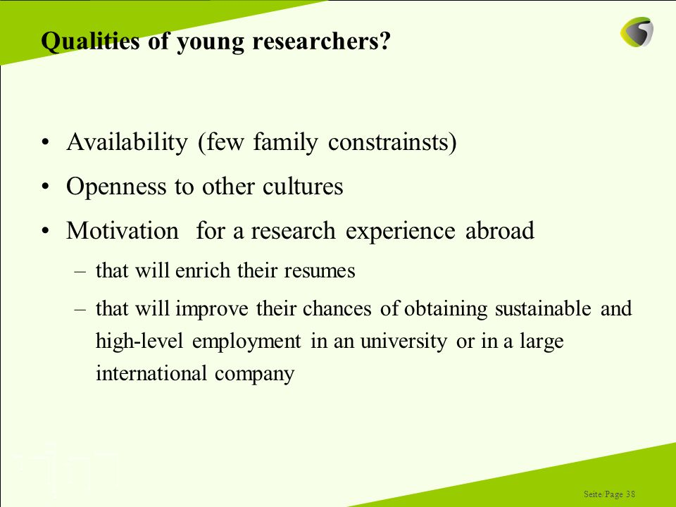 Seite/Page 38 Qualities of young researchers? Availability (few family constrainsts) Openness to other cultures Motivation for a research experience a