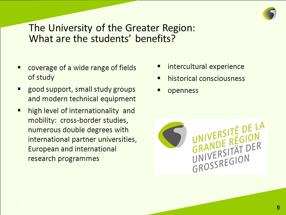 9 The University of the Greater Region: What are the students benefits? coverage of a wide range of fields of study good support, small study groups a