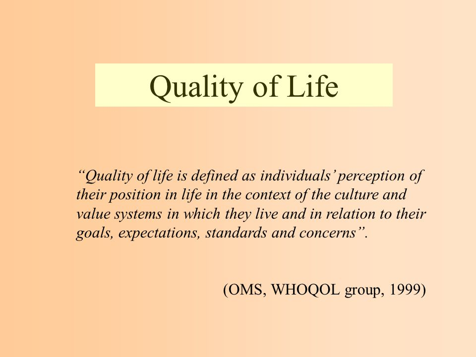 Quality of Life Quality of life is defined as individuals perception of their position in life in the context of the culture and value systems in which they live and in relation to their goals, expectations, standards and concerns.