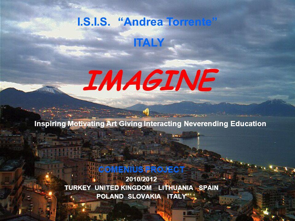 I.S.I.S. Andrea Torrente ITALY IMAGINE Inspiring Motivating Art Giving Interacting Neverending Education COMENIUS PROJECT 2010/2012 TURKEY UNITED KING