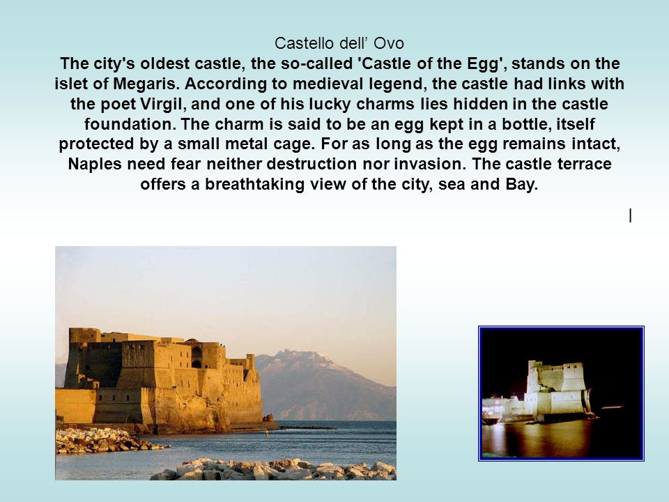 Castello dell Ovo The city's oldest castle, the so-called 'Castle of the Egg', stands on the islet of Megaris. According to medieval legend, the castl