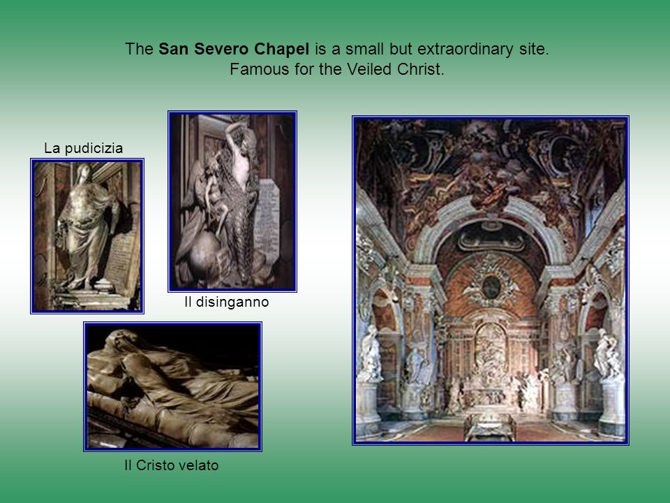 The San Severo Chapel is a small but extraordinary site. Famous for the Veiled Christ. Il Cristo velato Il disinganno La pudicizia