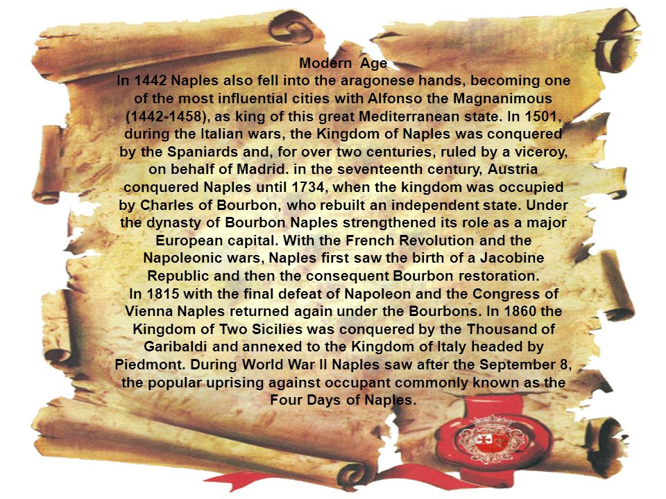 Modern Age In 1442 Naples also fell into the aragonese hands, becoming one of the most influential cities with Alfonso the Magnanimous (1442-1458), as