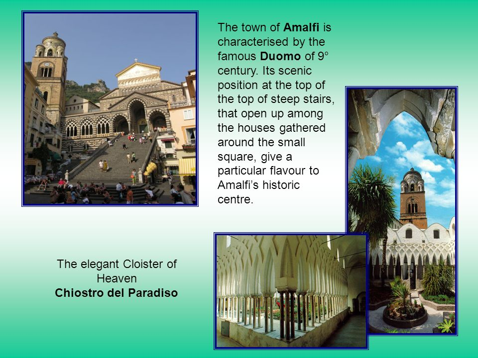 The town of Amalfi is characterised by the famous Duomo of 9° century. Its scenic position at the top of the top of steep stairs, that open up among t