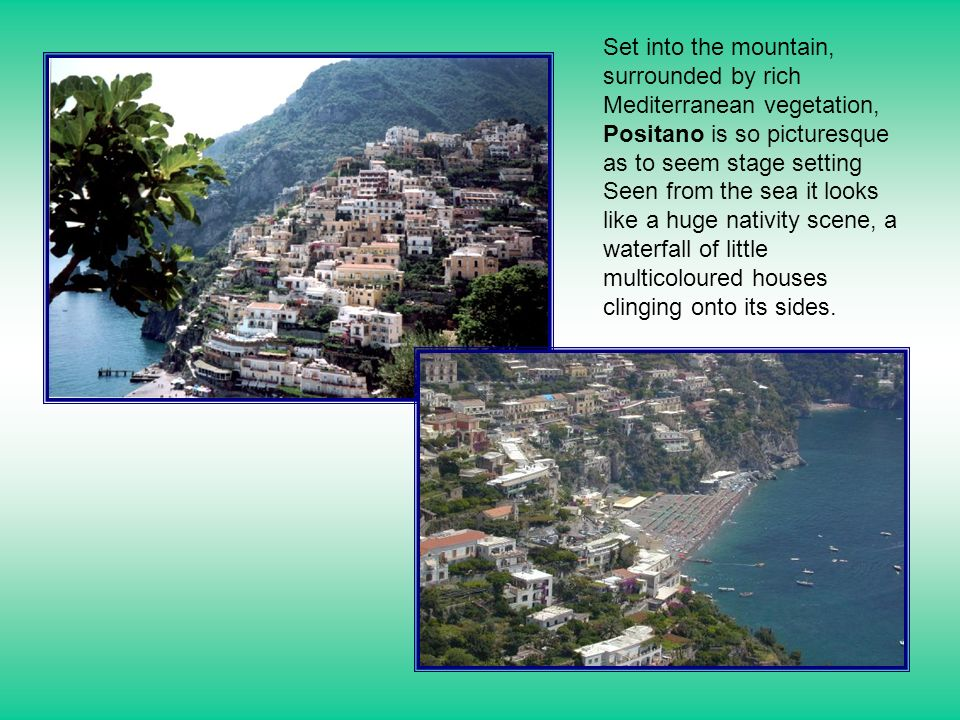 Set into the mountain, surrounded by rich Mediterranean vegetation, Positano is so picturesque as to seem stage setting Seen from the sea it looks lik