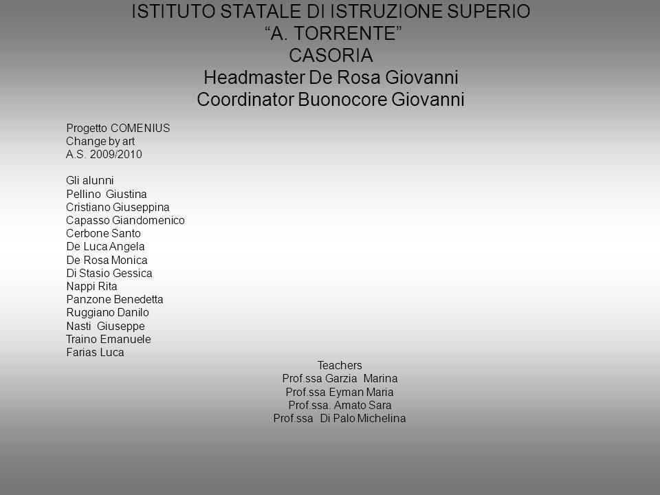 ISTITUTO STATALE DI ISTRUZIONE SUPERIO A. TORRENTE CASORIA Headmaster De Rosa Giovanni Coordinator Buonocore Giovanni Progetto COMENIUS Change by art
