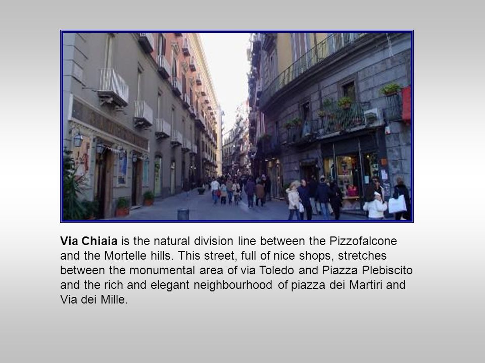Via Chiaia is the natural division line between the Pizzofalcone and the Mortelle hills. This street, full of nice shops, stretches between the monume