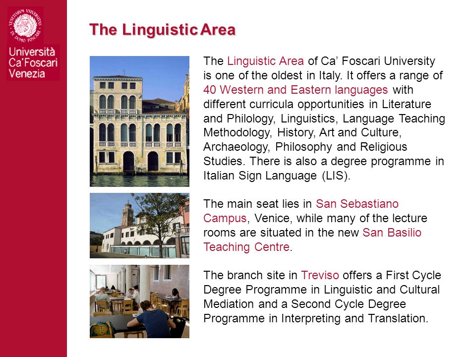 The Linguistic Area The Linguistic Area of Ca Foscari University is one of the oldest in Italy. It offers a range of 40 Western and Eastern languages