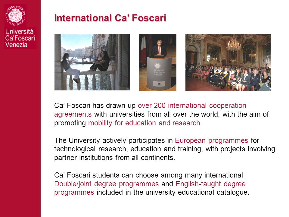 International Ca Foscari Ca Foscari has drawn up over 200 international cooperation agreements with universities from all over the world, with the aim