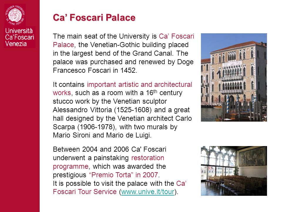 Ca Foscari Palace The main seat of the University is Ca Foscari Palace, the Venetian-Gothic building placed in the largest bend of the Grand Canal. Th