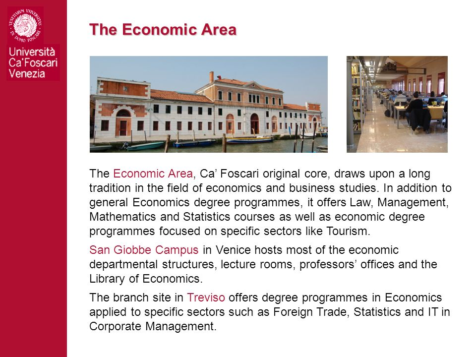 The Economic Area, Ca Foscari original core, draws upon a long tradition in the field of economics and business studies. In addition to general Econom
