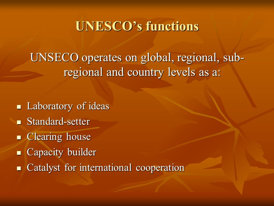 UNESCOs functions UNSECO operates on global, regional, sub- regional and country levels as a: Laboratory of ideas Laboratory of ideas Standard-setter Standard-setter Clearing house Clearing house Capacity builder Capacity builder Catalyst for international cooperation Catalyst for international cooperation