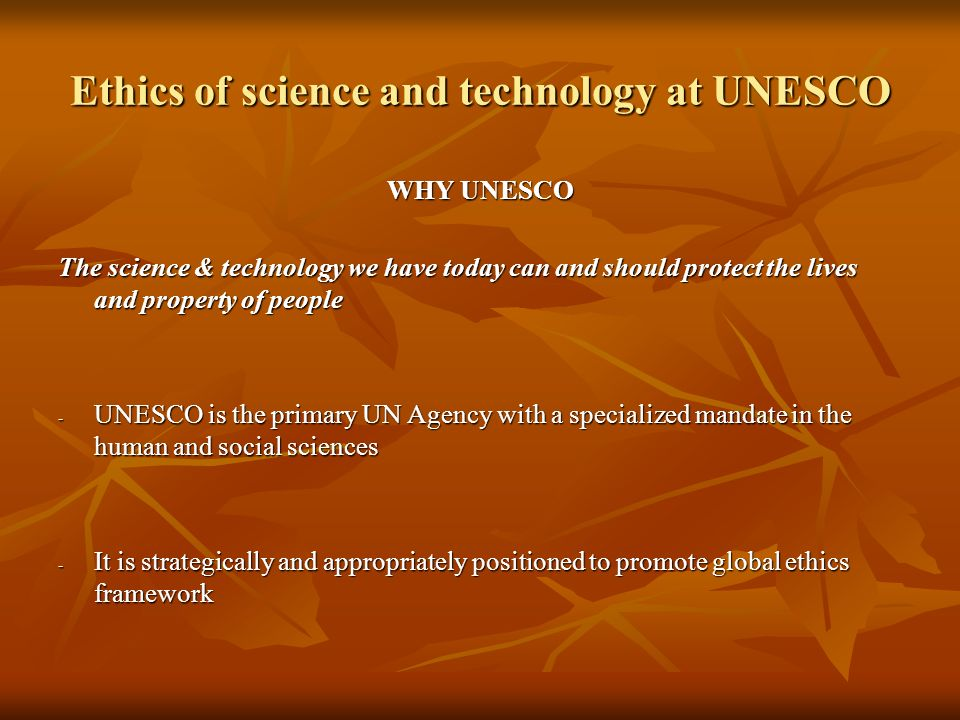 Ethics of science and technology at UNESCO WHY UNESCO The science & technology we have today can and should protect the lives and property of people - UNESCO is the primary UN Agency with a specialized mandate in the human and social sciences - It is strategically and appropriately positioned to promote global ethics framework