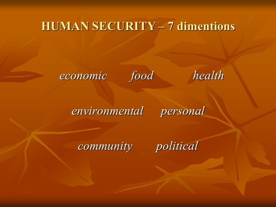 HUMAN SECURITY – 7 dimentions economic food health economic food health environmental personal community political