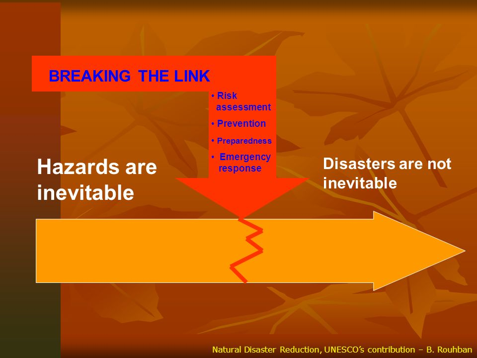BREAKING THE LINK Hazards are inevitable Disasters are not inevitable Risk assessment Prevention Preparedness Emergency response Natural Disaster Reduction, UNESCOs contribution – B.