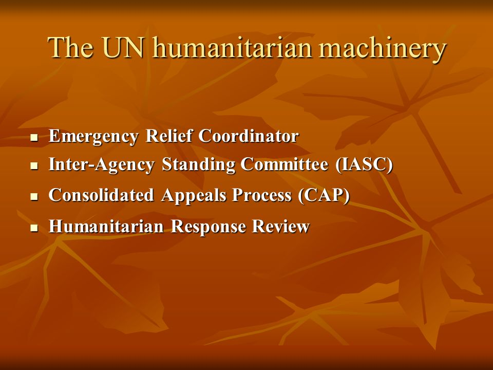 The UN humanitarian machinery Emergency Relief Coordinator Emergency Relief Coordinator Inter-Agency Standing Committee (IASC) Inter-Agency Standing Committee (IASC) Consolidated Appeals Process (CAP) Consolidated Appeals Process (CAP) Humanitarian Response Review Humanitarian Response Review