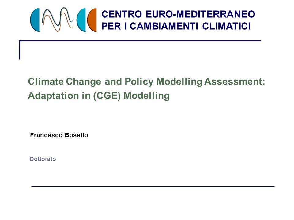 CENTRO EURO-MEDITERRANEO PER I CAMBIAMENTI CLIMATICI 1 Dottorato Climate Change and Policy Modelling Assessment: Adaptation in (CGE) Modelling Francesco Bosello