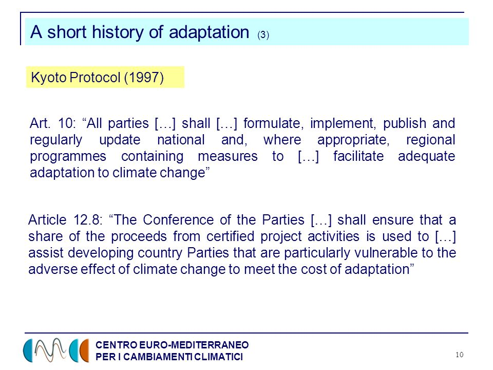 CENTRO EURO-MEDITERRANEO PER I CAMBIAMENTI CLIMATICI 10 A short history of adaptation (3) Kyoto Protocol (1997) Art. 10: All parties […] shall […] for