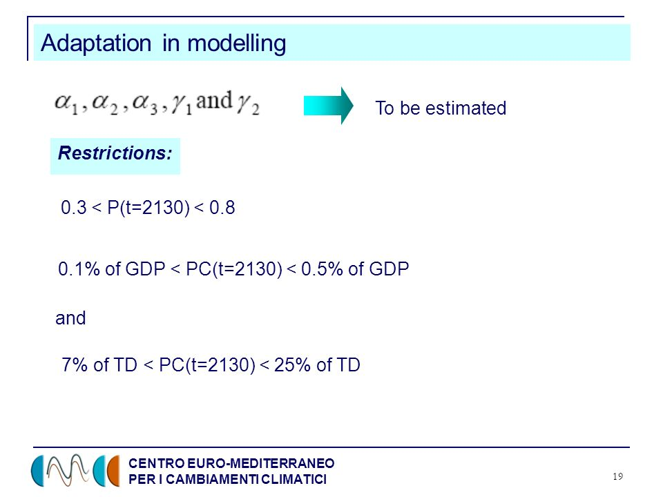 CENTRO EURO-MEDITERRANEO PER I CAMBIAMENTI CLIMATICI 19 Adaptation in modelling Restrictions: 0.3 < P(t=2130) < 0.8 0.1% of GDP < PC(t=2130) < 0.5% of GDP and 7% of TD < PC(t=2130) < 25% of TD To be estimated