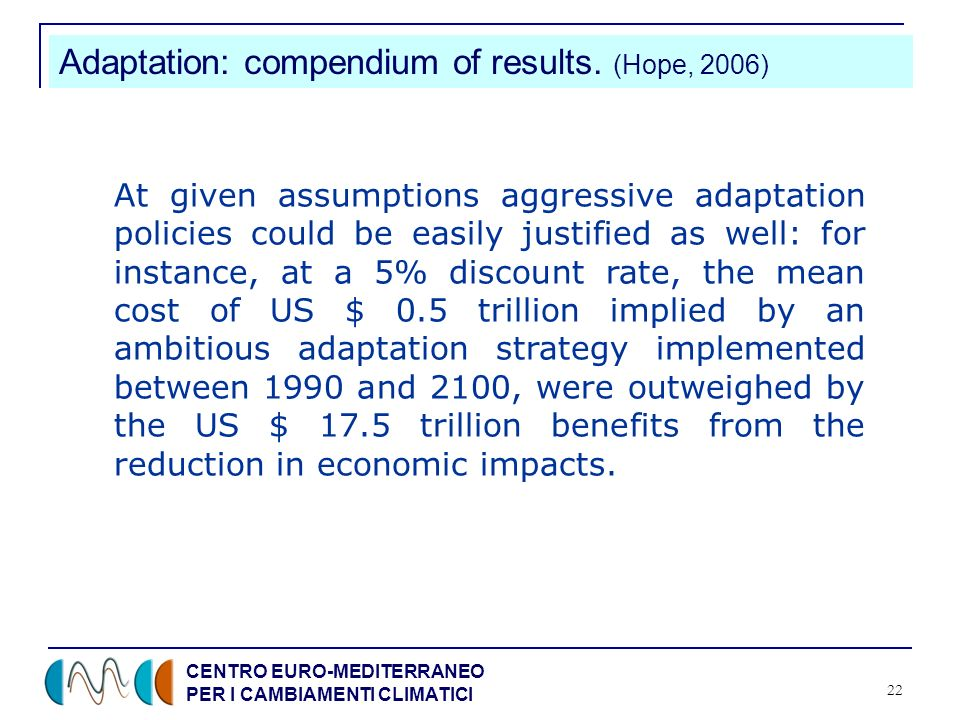 CENTRO EURO-MEDITERRANEO PER I CAMBIAMENTI CLIMATICI 22 Adaptation: compendium of results. (Hope, 2006) At given assumptions aggressive adaptation pol