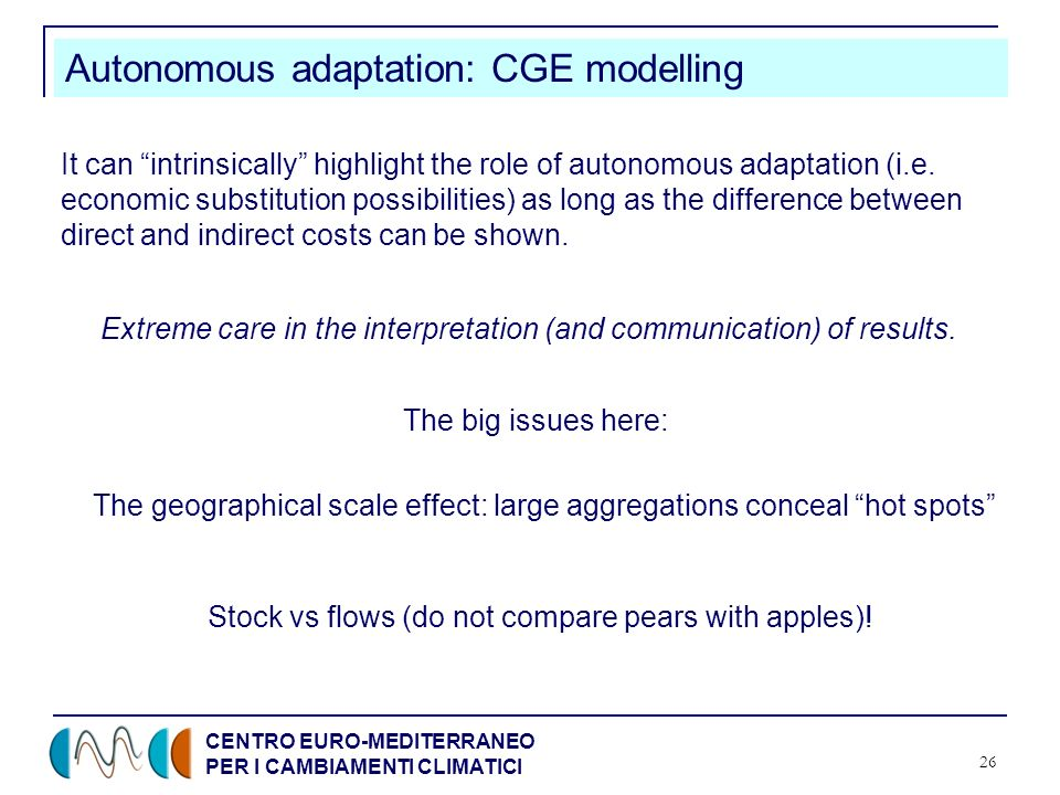 CENTRO EURO-MEDITERRANEO PER I CAMBIAMENTI CLIMATICI 26 Autonomous adaptation: CGE modelling It can intrinsically highlight the role of autonomous adaptation (i.e.
