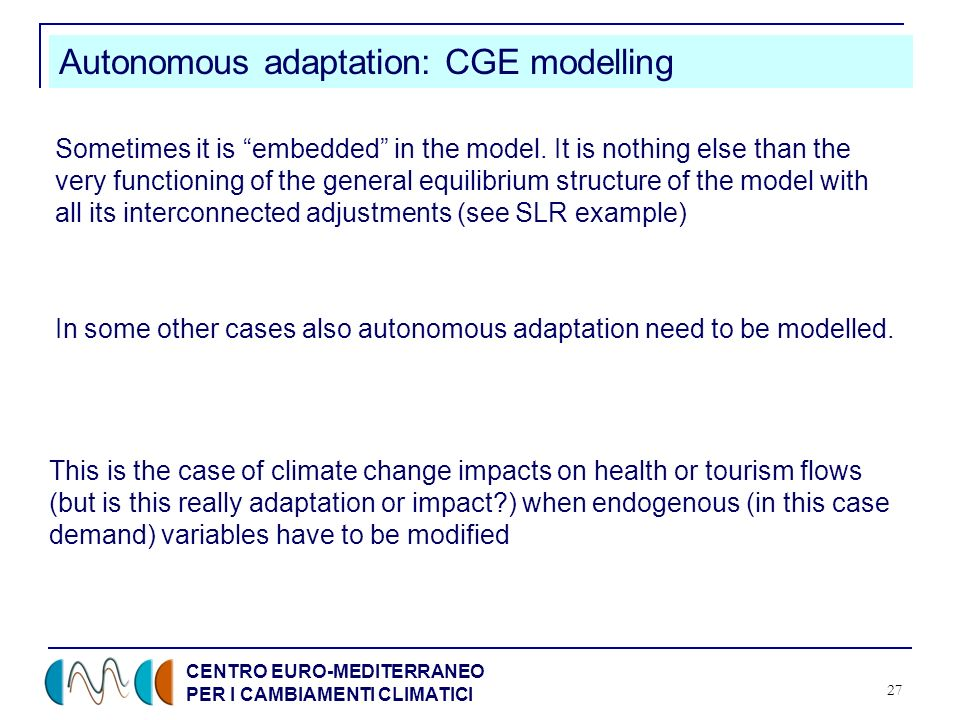CENTRO EURO-MEDITERRANEO PER I CAMBIAMENTI CLIMATICI 27 Autonomous adaptation: CGE modelling Sometimes it is embedded in the model.