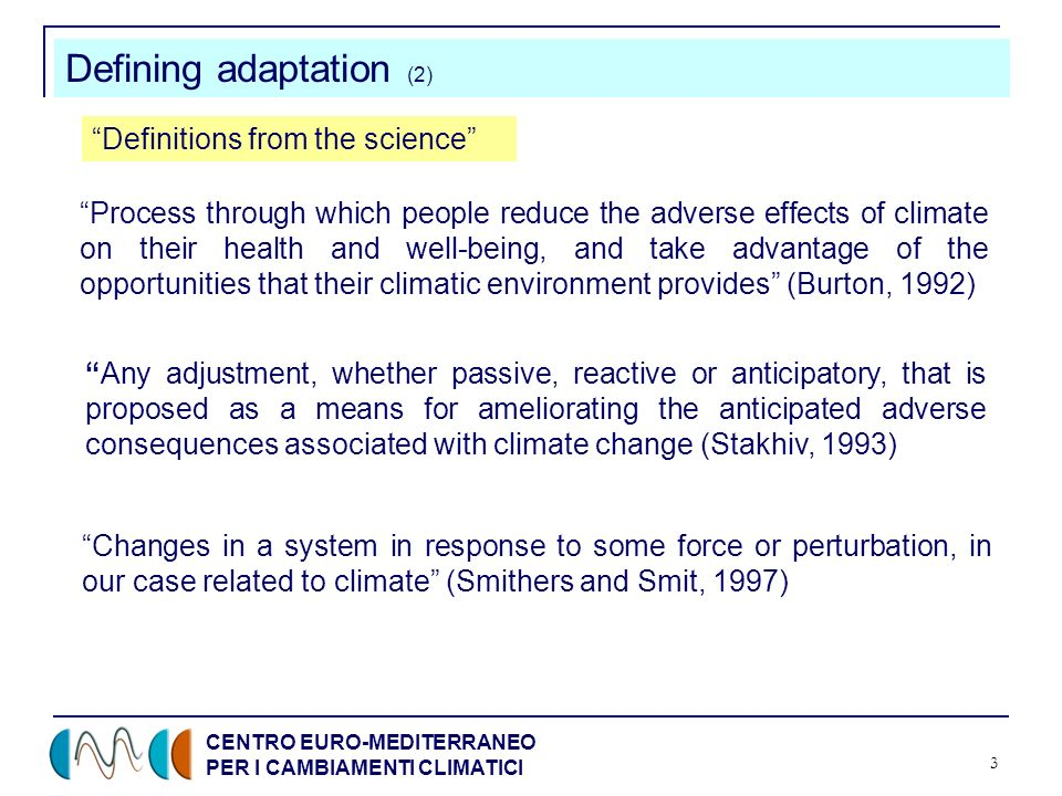 CENTRO EURO-MEDITERRANEO PER I CAMBIAMENTI CLIMATICI 3 Defining adaptation (2) Process through which people reduce the adverse effects of climate on their health and well-being, and take advantage of the opportunities that their climatic environment provides (Burton, 1992) Any adjustment, whether passive, reactive or anticipatory, that is proposed as a means for ameliorating the anticipated adverse consequences associated with climate change (Stakhiv, 1993) Changes in a system in response to some force or perturbation, in our case related to climate (Smithers and Smit, 1997) Definitions from the science