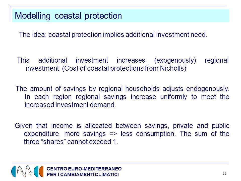 CENTRO EURO-MEDITERRANEO PER I CAMBIAMENTI CLIMATICI 33 Modelling coastal protection The amount of savings by regional households adjusts endogenously.