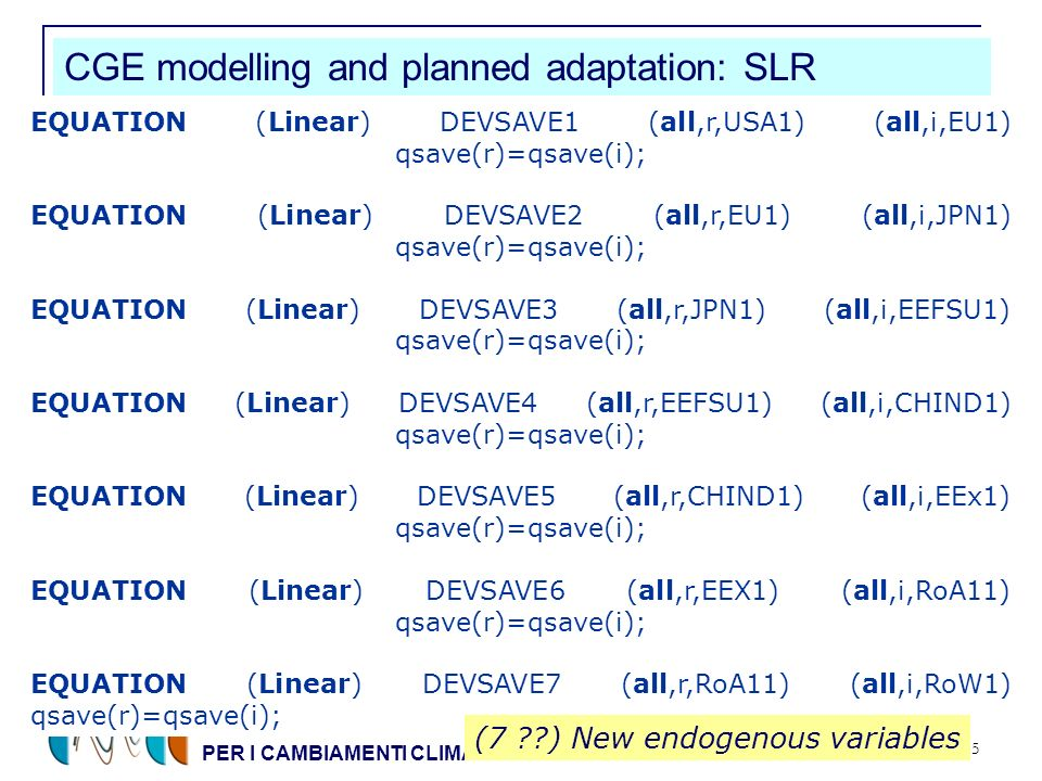 CENTRO EURO-MEDITERRANEO PER I CAMBIAMENTI CLIMATICI 35 CGE modelling and planned adaptation: SLR EQUATION (Linear) DEVSAVE1 (all,r,USA1) (all,i,EU1) qsave(r)=qsave(i); EQUATION (Linear) DEVSAVE2 (all,r,EU1) (all,i,JPN1) qsave(r)=qsave(i); EQUATION (Linear) DEVSAVE3 (all,r,JPN1) (all,i,EEFSU1) qsave(r)=qsave(i); EQUATION (Linear) DEVSAVE4 (all,r,EEFSU1) (all,i,CHIND1) qsave(r)=qsave(i); EQUATION (Linear) DEVSAVE5 (all,r,CHIND1) (all,i,EEx1) qsave(r)=qsave(i); EQUATION (Linear) DEVSAVE6 (all,r,EEX1) (all,i,RoA11) qsave(r)=qsave(i); EQUATION (Linear) DEVSAVE7 (all,r,RoA11) (all,i,RoW1) qsave(r)=qsave(i); (7 ) New endogenous variables