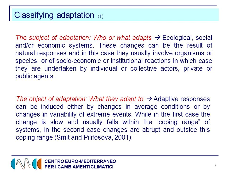 CENTRO EURO-MEDITERRANEO PER I CAMBIAMENTI CLIMATICI 5 Classifying adaptation (1) The subject of adaptation: Who or what adapts Ecological, social and/or economic systems.