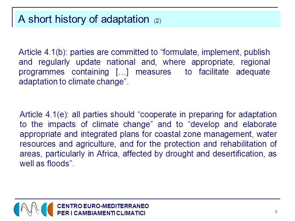 CENTRO EURO-MEDITERRANEO PER I CAMBIAMENTI CLIMATICI 9 A short history of adaptation (2) Article 4.1(b): parties are committed to formulate, implement, publish and regularly update national and, where appropriate, regional programmes containing […] measures to facilitate adequate adaptation to climate change.