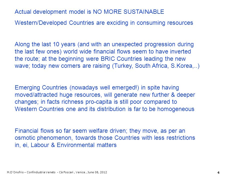 Actual development model is NO MORE SUSTAINABLE Western/Developed Countries are exciding in consuming resources Along the last 10 years (and with an unexpected progression during the last few ones) world wide financial flows seem to have inverted the route; at the beginning were BRIC Countries leading the new wave; today new comers are raising (Turkey, South Africa, S.Korea,..) Emerging Countries (nowadays well emerged!) in spite having moved/attracted huge resources, will generate new further & deeper changes; in facts richness pro-capita is still poor compared to Western Countries one and its distribution is far to be homogeneous Financial flows so far seem welfare driven; they move, as per an osmotic phenomenon, towards those Countries with less restrictions in, ei, Labour & Environmental matters M.DOnofrio – Confindustria Veneto - Cà Foscari, Venice, June 08, 2012 4