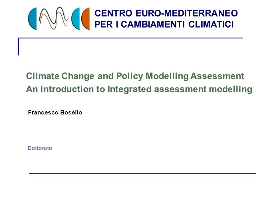 CENTRO EURO-MEDITERRANEO PER I CAMBIAMENTI CLIMATICI 1 Dottorato Climate Change and Policy Modelling Assessment An introduction to Integrated assessment modelling Francesco Bosello