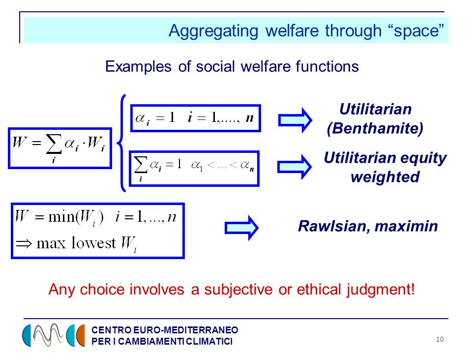 CENTRO EURO-MEDITERRANEO PER I CAMBIAMENTI CLIMATICI 10 Aggregating welfare through space Examples of social welfare functions Any choice involves a subjective or ethical judgment.