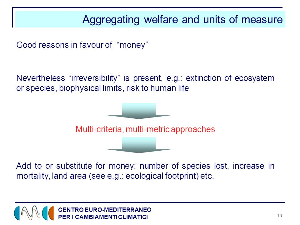 CENTRO EURO-MEDITERRANEO PER I CAMBIAMENTI CLIMATICI 13 Aggregating welfare and units of measure Good reasons in favour of money Nevertheless irreversibility is present, e.g.: extinction of ecosystem or species, biophysical limits, risk to human life Add to or substitute for money: number of species lost, increase in mortality, land area (see e.g.: ecological footprint) etc.