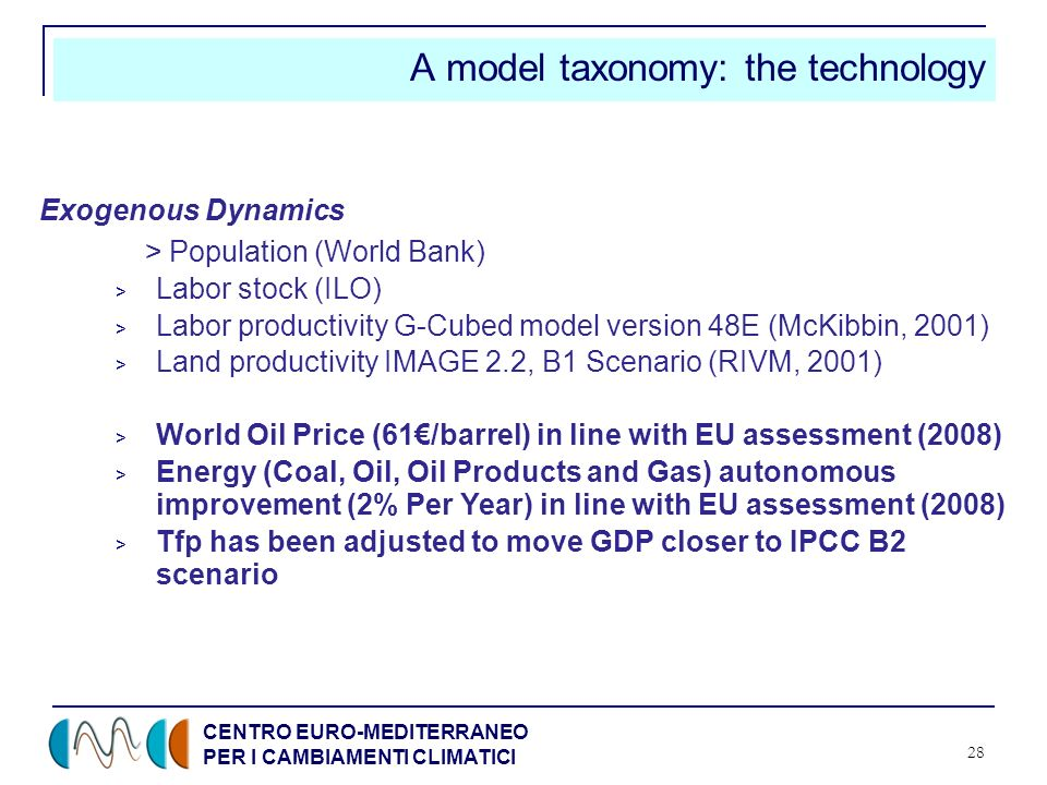 CENTRO EURO-MEDITERRANEO PER I CAMBIAMENTI CLIMATICI 28 A model taxonomy: the technology Exogenous Dynamics > Population (World Bank) > Labor stock (ILO) > Labor productivity G-Cubed model version 48E (McKibbin, 2001) > Land productivity IMAGE 2.2, B1 Scenario (RIVM, 2001) > World Oil Price (61/barrel) in line with EU assessment (2008) > Energy (Coal, Oil, Oil Products and Gas) autonomous improvement (2% Per Year) in line with EU assessment (2008) > Tfp has been adjusted to move GDP closer to IPCC B2 scenario