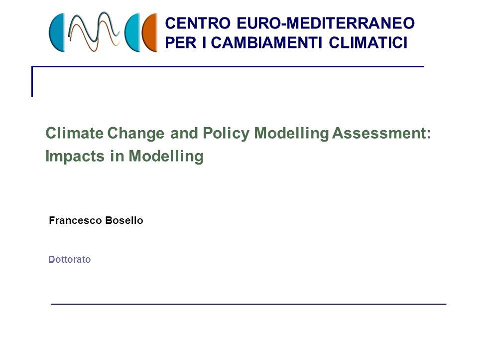 CENTRO EURO-MEDITERRANEO PER I CAMBIAMENTI CLIMATICI 1 Dottorato Climate Change and Policy Modelling Assessment: Impacts in Modelling Francesco Bosell