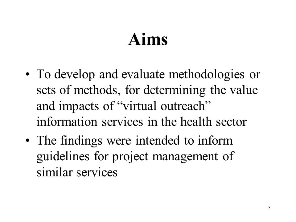 3 Aims To develop and evaluate methodologies or sets of methods, for determining the value and impacts of virtual outreach information services in the health sector The findings were intended to inform guidelines for project management of similar services