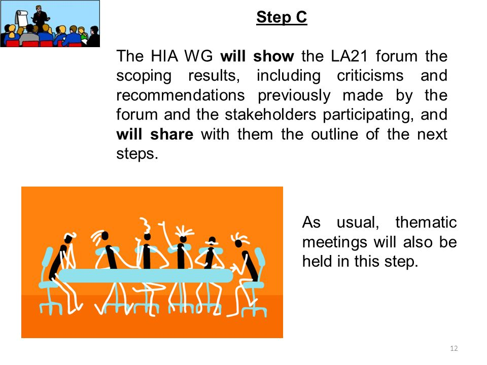12 Step C The HIA WG will show the LA21 forum the scoping results, including criticisms and recommendations previously made by the forum and the stakeholders participating, and will share with them the outline of the next steps.