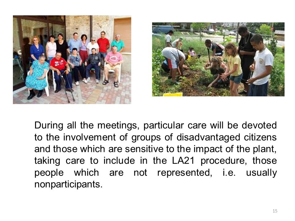 15 During all the meetings, particular care will be devoted to the involvement of groups of disadvantaged citizens and those which are sensitive to the impact of the plant, taking care to include in the LA21 procedure, those people which are not represented, i.e.