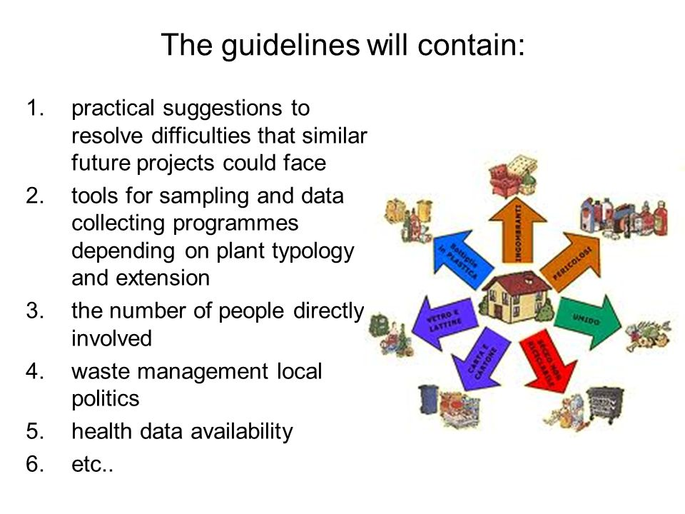 The guidelines will contain: 1.practical suggestions to resolve difficulties that similar future projects could face 2.tools for sampling and data collecting programmes depending on plant typology and extension 3.the number of people directly involved 4.waste management local politics 5.health data availability 6.etc..