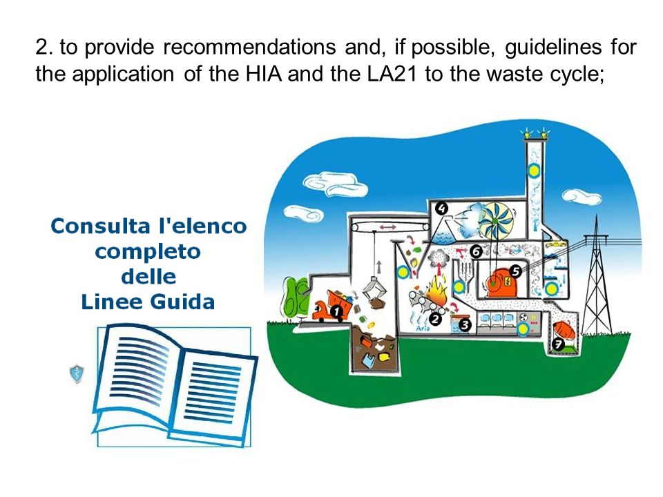 2. to provide recommendations and, if possible, guidelines for the application of the HIA and the LA21 to the waste cycle;
