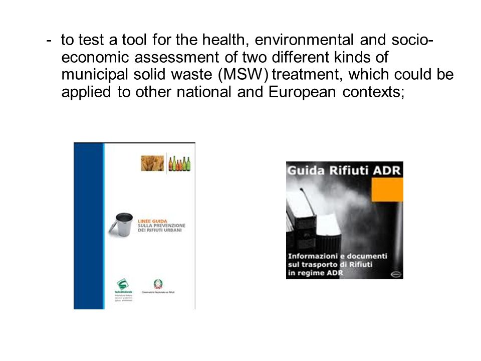 - to test a tool for the health, environmental and socio- economic assessment of two different kinds of municipal solid waste (MSW) treatment, which could be applied to other national and European contexts;