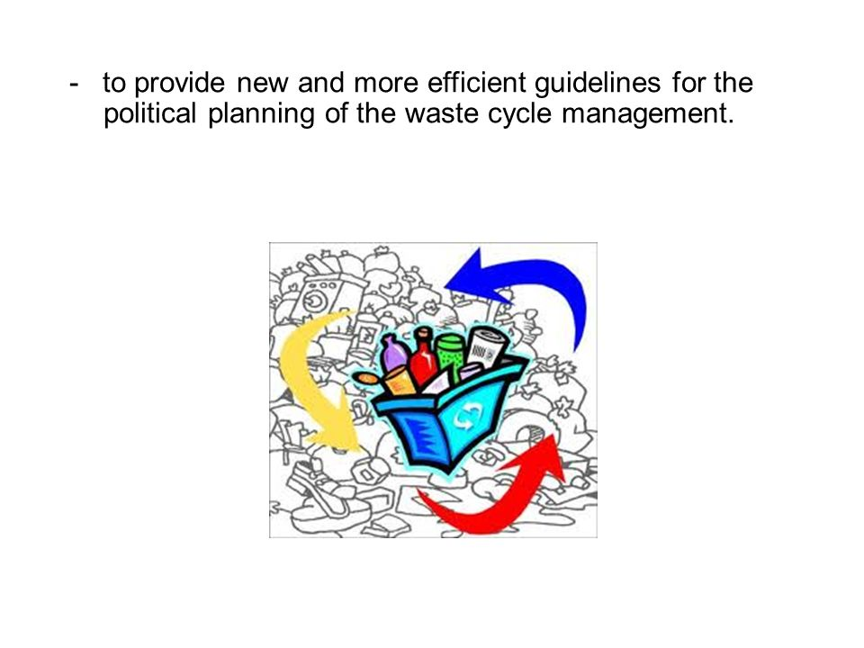 - to provide new and more efficient guidelines for the political planning of the waste cycle management.