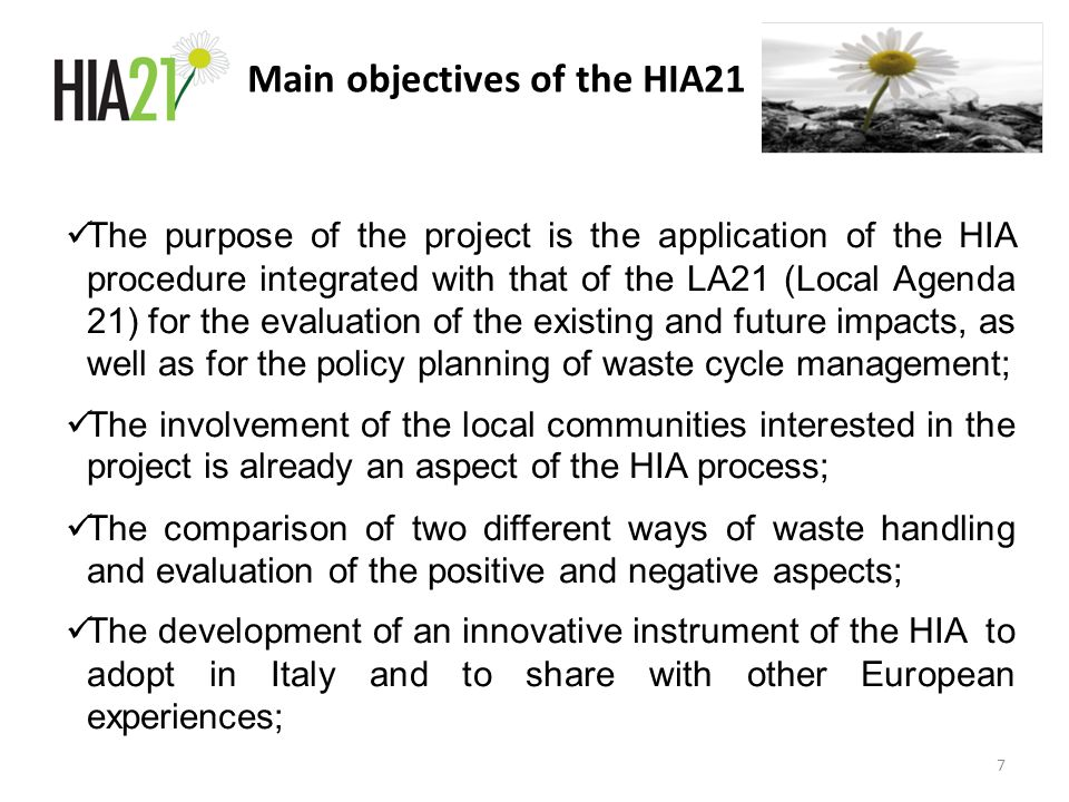 Main objectives of the HIA21 The purpose of the project is the application of the HIA procedure integrated with that of the LA21 (Local Agenda 21) for the evaluation of the existing and future impacts, as well as for the policy planning of waste cycle management; The involvement of the local communities interested in the project is already an aspect of the HIA process; The comparison of two different ways of waste handling and evaluation of the positive and negative aspects; The development of an innovative instrument of the HIA to adopt in Italy and to share with other European experiences; 7