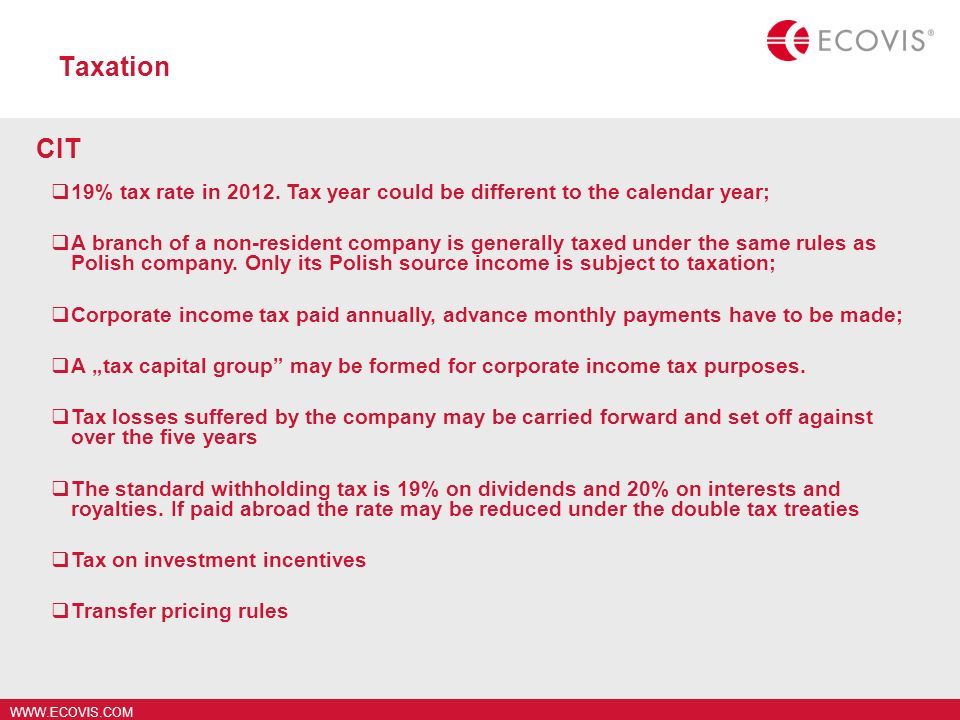 WWW.ECOVIS.COM Taxation CIT 19% tax rate in 2012. Tax year could be different to the calendar year; A branch of a non-resident company is generally ta